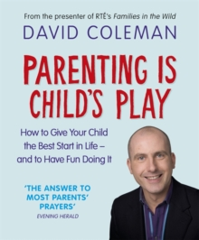 Parenting is Child's Play : How to Give Your Child the Best Start in Life and Have Fun Doing it, Paperback Book
