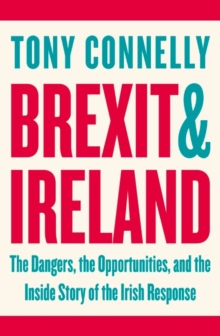 Brexit and Ireland : The Dangers, the Opportunities, and the Inside Story of the Irish Response, Paperback / softback Book