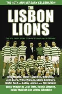 The Lisbon Lions : The Real Inside Story of Celtic's European Cup Triumph, Hardback Book