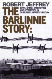 The Barlinnie Story : Riots, Death, Retribution and Redemption in Scotland's Infamous Prison, Paperback Book