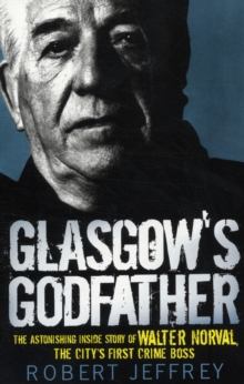 Glasgow's Godfather : The Astonishing Inside Story of Walter Norval, the City's First Crime Boss, Paperback / softback Book