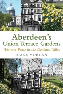 Aberdeen's Union Terrace Gardens : War and Peace in the Denburn Valley, Paperback / softback Book