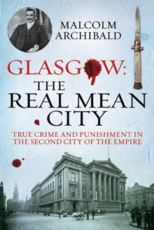Glasgow: The Real Mean City : True Crime and Punishment in the Second City of Empire, Paperback Book