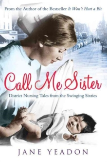 Call Me Sister : District Nursing Tales from the Swinging Sixties, Paperback / softback Book