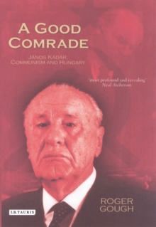 A Good Comrade : Janos Kadar, Communism and Hungary, Hardback Book