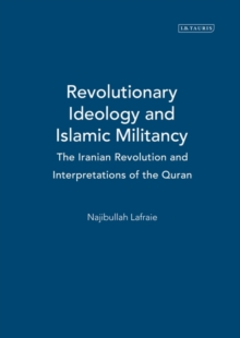 Revolutionary Ideology and Islamic Militancy : The Iranian Revolution and Interpretations of the Quran, Hardback Book
