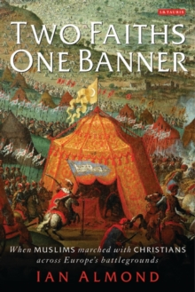 Two Faiths, One Banner : When Muslims Marched with Christians Across Europe's Battlegrounds, Hardback Book