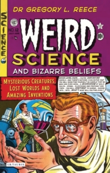Weird Science and Bizarre Beliefs : Mysterious Creatures, Lost Worlds and Amazing Inventions, Paperback Book