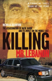 Killing Mr Lebanon : The Assassination of Rafik Hariri and Its Impact on the Middle East, Paperback Book