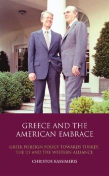 Greece and the American Embrace : Greek Foreign Policy Towards Turkey, the US and the Western Alliance, Hardback Book