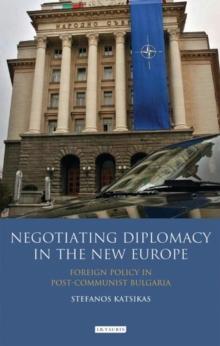 Negotiating Diplomacy in the New Europe : Foreign Policy in Post-communist Bulgaria, Hardback Book