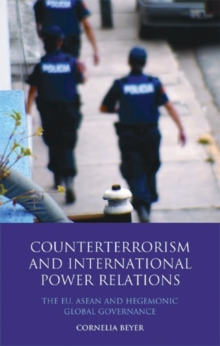 Counter Terrorism and International Power Relations : The EU, ASEAN and Hegemonic Global Governance, Hardback Book