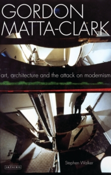 Gordon Matta-Clark : Art, Architecture and the Attack on Modernism, Paperback / softback Book