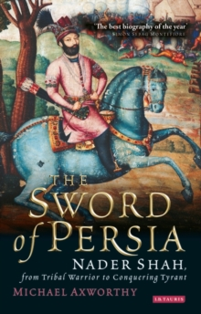 The Sword of Persia : Nader Shah, from Tribal Warrior to Conquering Tyran, Paperback / softback Book