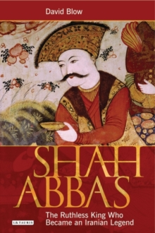 Shah Abbas : The Ruthless King Who Became an Iranian Legend, Paperback / softback Book