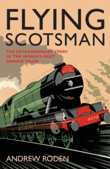 Flying Scotsman : The Extraordinary Story of the World's Most Famous Locomotive, Hardback Book