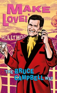 Make Love! : The Bruce Campbell Way, Paperback Book