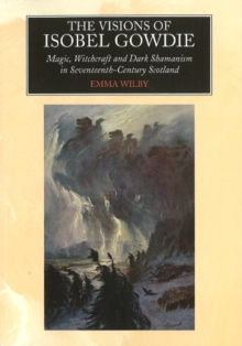 Visions of Isobel Gowdie : Magic, Witchcraft and Dark Shamanism in Seventeenth-Century Scotland, Hardback Book
