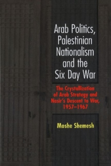 Arab Politics, Palestinian Nationalism and the Six Day War : The Crystallization of Arab Strategy and Nasir's Descent to War, 1957-19, Hardback Book
