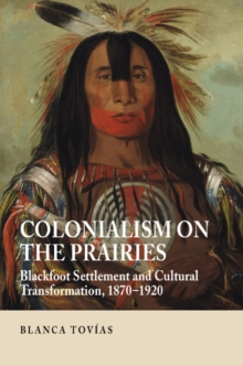 Colonialism on the Prairies : Blackfoot Settlement and Cultural Transformation, 1870-1920, Hardback Book