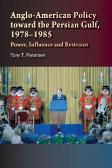 Anglo-American Policy toward the Persian Gulf, 19781985 : Power, Influence and Restraint, Hardback Book