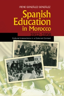 Spanish Education in Morocco, 19121956 : Cultural Interactions in a Colonial Context, Hardback Book