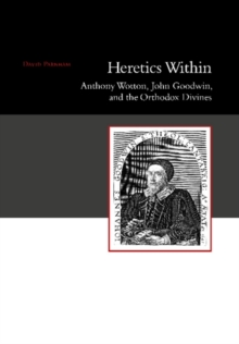 Heretics Within : Anthony Wotton, John Goodwin, and the Orthodox Divines, Paperback / softback Book