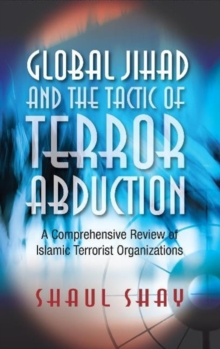 Global Jihad and the Tactic of Terror Abduction : A Comprehensive Review of Islamic Terrorist Organizations, Paperback / softback Book