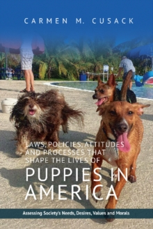 Laws, Policies, Attitudes and Processes that Shape the Lives of Puppies in America : Assessing Society's Needs, Desires, Values and Morals, Hardback Book