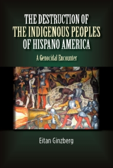The Destruction of the Indigenous Peoples of Hispano America : A Genocidal Encounter, Hardback Book