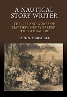 A Nautical Story Writer : The Life and Works of Matthew Henry Barker, the Old Sailor, Paperback / softback Book