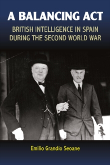 A Balancing Act : British Intelligence in Spain During the Second World War, Hardback Book