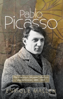 Pablo Picasso : The Interaction Between Collectors & Exhibitions, 1899-1939, Hardback Book