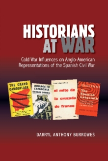 Historians at War : Cold War Influences on Anglo-American Representations of the Spanish Civil War, Hardback Book