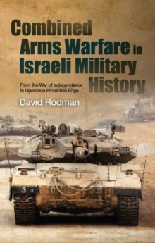 Combined Arms Warfare in Israeli Military History : From the War of Independence to Operation Protective Edge, Paperback / softback Book