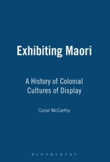 Exhibiting Maori : A History of Colonial Cultures of Display, Paperback / softback Book