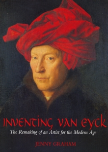 Inventing Van Eyck : The Remaking of an Artist for the Modern Age, Paperback Book