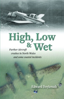 High, Low and Wet - Further Aircraft Crashes in North Wales and Some Coastal Incidents, Paperback / softback Book