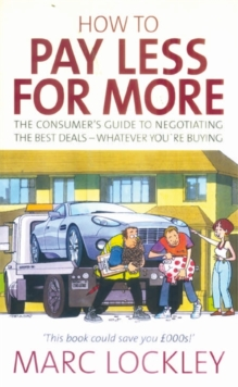 How to Pay Less for More : The Consumer's Guide to Negotiating the Best Deals - Whatever You're Buying, Paperback Book