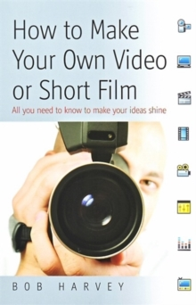 How to Make Your Own Video or Short Film : All You Need to Know to Make Your Ideas Shine, Paperback Book