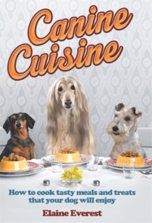 Canine Cuisine : How to Cook Tasty Meals and Treats That Your Dog Will Enjoy, Paperback Book