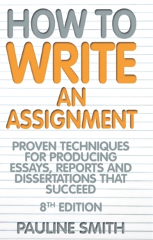 How To Write An Assignment, 8th Edition : Proven techniques for producing essays, reports and dissertations that succeed, Paperback Book