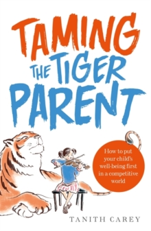 Taming the Tiger Parent : How to put your child's well-being first in a competitive world, Paperback Book