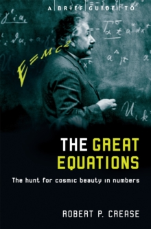 A Brief Guide to the Great Equations : The Hunt for Cosmic Beauty in Numbers, Paperback / softback Book