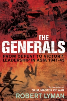 The Generals : From Defeat to Victory, Leadership in Asia 1941-1945, Hardback Book