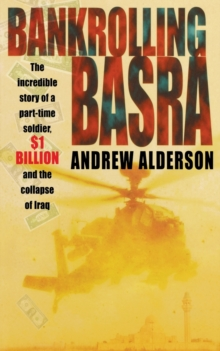 Bankrolling Basra : The Incredible Story of a Part-time Soldier, $1 Billion and the Collapse of Iraq, Paperback / softback Book