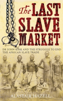 The Last Slave Market : Dr John Kirk and the End of Slavery in East Africa, Hardback Book