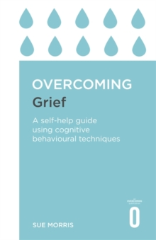 Overcoming Grief : A Self-Help Guide Using Cognitive Behavioural Techniques, Paperback / softback Book