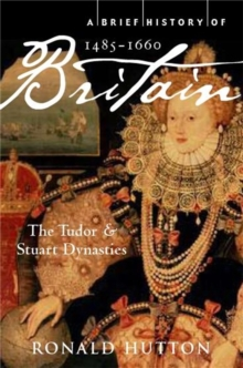 A Brief History of Britain 1485-1660 : The Tudor and Stuart Dynasties, Paperback Book