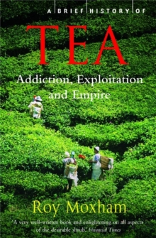 A Brief History of Tea : Addiction, Exploitation, and Empire, Paperback / softback Book